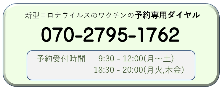 [新型コロナウイルスのワクチン 予約専用ダイヤル 070-2795-1762 予約受付時間 9:30-12:00(月~土)、18:30-20:00(月火,木金)]